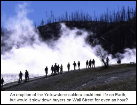 An eruption of the Yellowstone caldera could end life on Earth, but would it slow down buyers on Wall Street for even an hour?